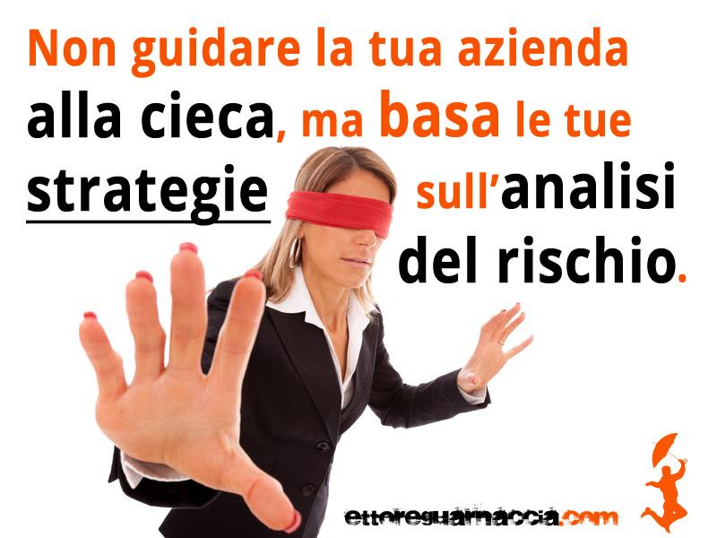 Non guidare la tua azienda alla cieca, ma basa le tue strategie sull'analisi del rischio.