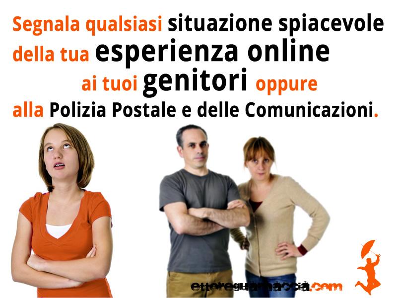 Segnala qualsiasi situazione spiacevole della tua esperienza online ai tuoi genitori oppure alla Polizia Postale e delle Comunicazioni. Non tenere tutto per te, anche le situazioni apparentemente più innocue possono nascondere grandi insidie. Scegli bene […]