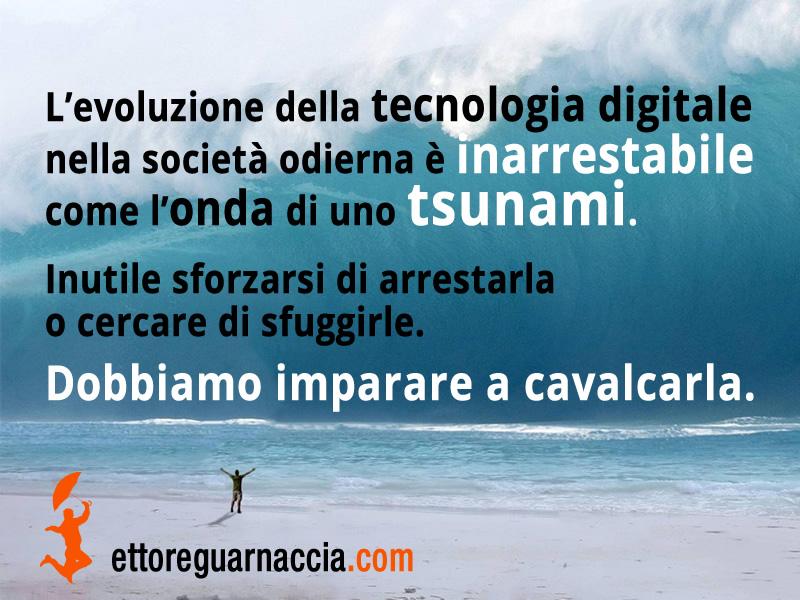 L'evoluzione della tecnologia digitale nella società odierna è inarrestabile come l'onda di uno tsunami. Inutile sforzarsi di arrestarla o cercare di sfuggirle. Dobbiamo imparare a cavalcarla. Ettore Guarnaccia